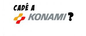 cade-a-konami-300x126 Cadê a Konami?